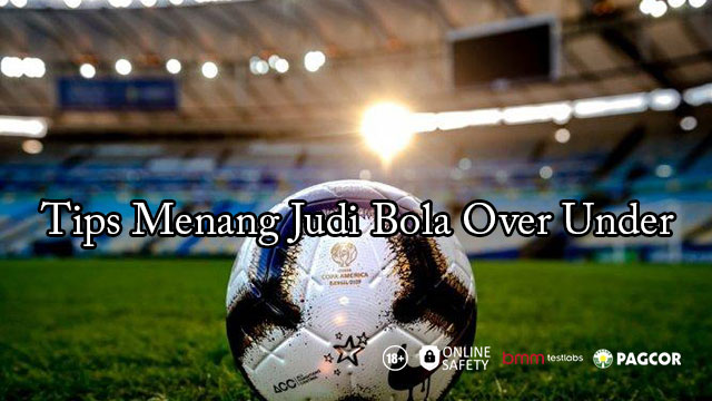 Tips Menang Judi Bola Over Under